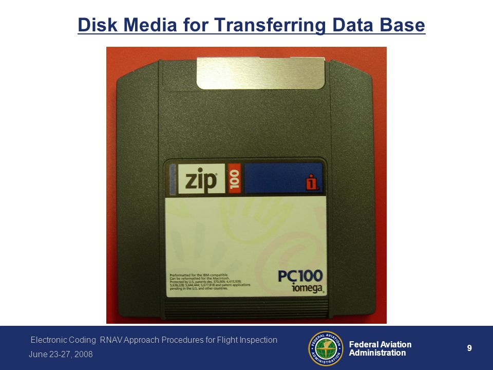 9 Federal Aviation Administration Electronic Coding RNAV Approach Procedures for Flight Inspection June 23-27, 2008 Disk Media for Transferring Data Base