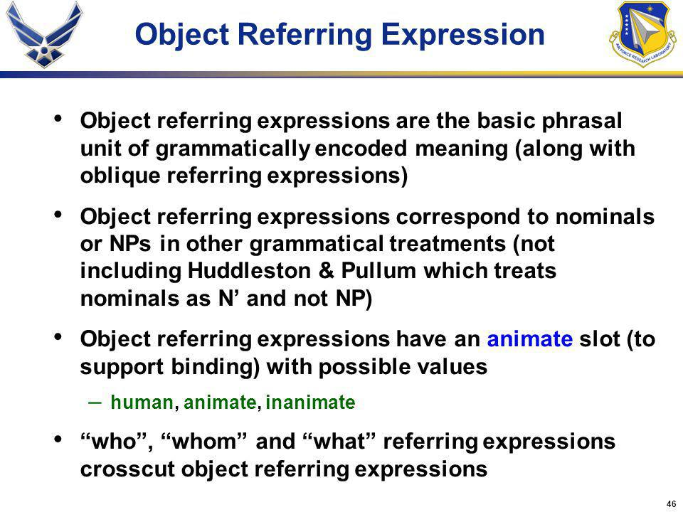 46 Object referring expressions are the basic phrasal unit of grammatically encoded meaning (along with oblique referring expressions) Object referring expressions correspond to nominals or NPs in other grammatical treatments (not including Huddleston & Pullum which treats nominals as N and not NP) Object referring expressions have an animate slot (to support binding) with possible values – human, animate, inanimate who, whom and what referring expressions crosscut object referring expressions Object Referring Expression