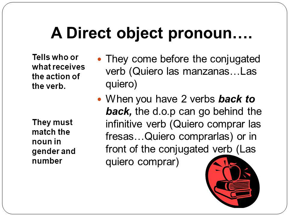 A Direct object pronoun….Tells who or what receives the action of the verb.