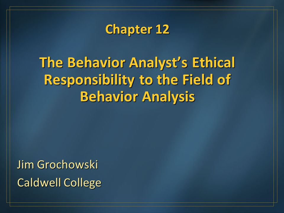 Chapter 12 The Behavior Analysts Ethical Responsibility to the Field of Behavior Analysis Jim Grochowski Caldwell College