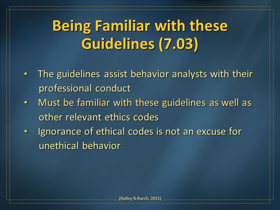 Being Familiar with these Guidelines (7.03) The guidelines assist behavior analysts with their The guidelines assist behavior analysts with their professional conduct professional conduct Must be familiar with these guidelines as well as Must be familiar with these guidelines as well as other relevant ethics codes other relevant ethics codes Ignorance of ethical codes is not an excuse for Ignorance of ethical codes is not an excuse for unethical behavior unethical behavior (Bailey % Burch, 2011)
