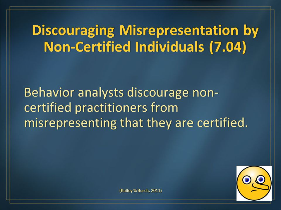 Discouraging Misrepresentation by Non-Certified Individuals (7.04) Behavior analysts discourage non- certified practitioners from misrepresenting that they are certified.