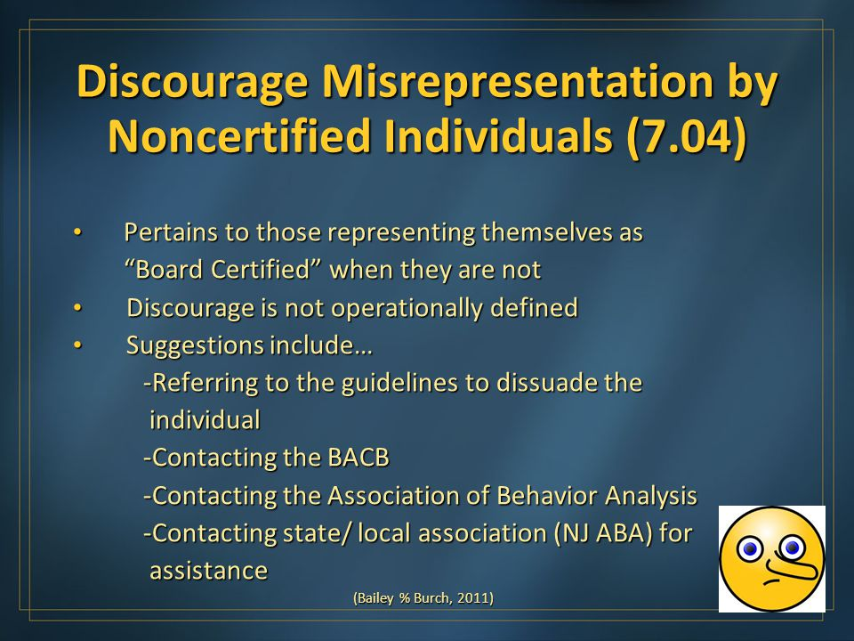 Discourage Misrepresentation by Noncertified Individuals (7.04) Pertains to those representing themselves as Pertains to those representing themselves as Board Certified when they are not Board Certified when they are not Discourage is not operationally defined Discourage is not operationally defined Suggestions include… Suggestions include… -Referring to the guidelines to dissuade the -Referring to the guidelines to dissuade the individual individual -Contacting the BACB -Contacting the BACB -Contacting the Association of Behavior Analysis -Contacting the Association of Behavior Analysis -Contacting state/ local association (NJ ABA) for -Contacting state/ local association (NJ ABA) for assistance assistance (Bailey % Burch, 2011)
