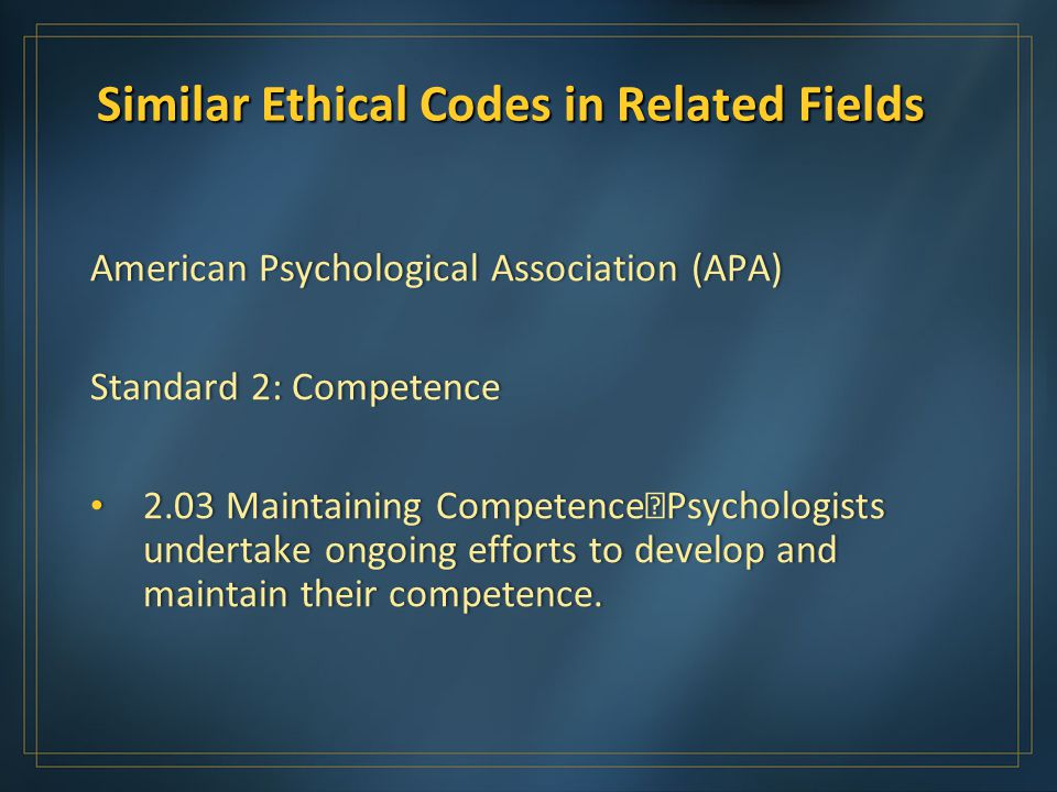Similar Ethical Codes in Related Fields American Psychological Association (APA)American Psychological Association (APA) Standard 2: CompetenceStandard 2: Competence 2.03 Maintaining Competence Psychologists undertake ongoing efforts to develop and maintain their competence.