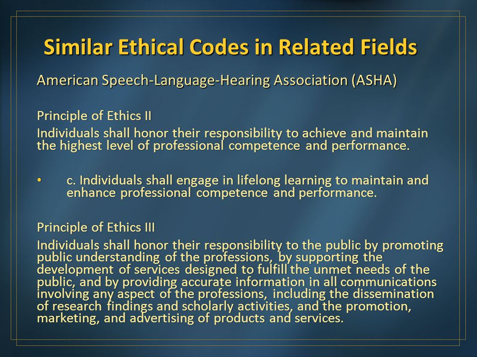 Similar Ethical Codes in Related Fields American Speech-Language-Hearing Association (ASHA) Principle of Ethics IIPrinciple of Ethics II Individuals shall honor their responsibility to achieve and maintain the highest level of professional competence and performance.