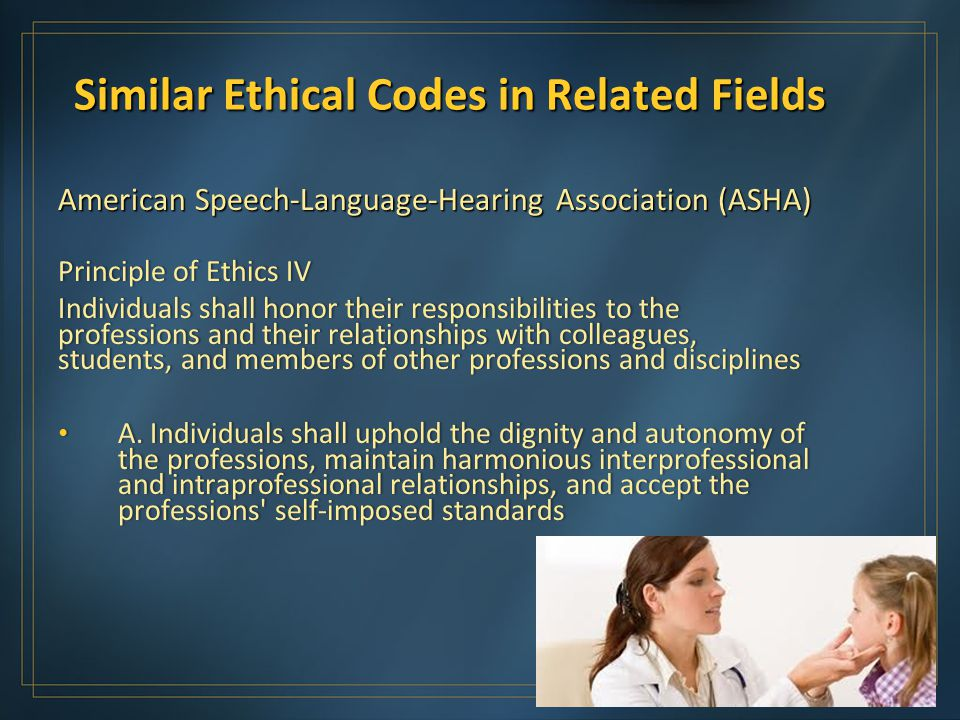 Similar Ethical Codes in Related Fields American Speech-Language-Hearing Association (ASHA) Principle of Ethics IVPrinciple of Ethics IV Individuals shall honor their responsibilities to the professions and their relationships with colleagues, students, and members of other professions and disciplines A.