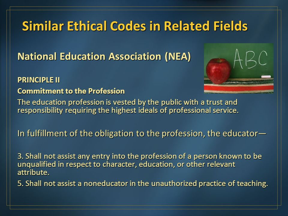 Similar Ethical Codes in Related Fields National Education Association (NEA) PRINCIPLE II Commitment to the Profession The education profession is vested by the public with a trust and responsibility requiring the highest ideals of professional service.
