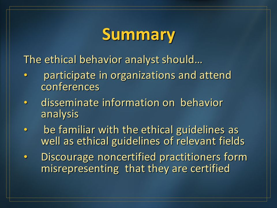 Summary The ethical behavior analyst should… participate in organizations and attend conferences participate in organizations and attend conferences disseminate information on behavior analysis disseminate information on behavior analysis be familiar with the ethical guidelines as well as ethical guidelines of relevant fields be familiar with the ethical guidelines as well as ethical guidelines of relevant fields Discourage noncertified practitioners form misrepresenting that they are certified Discourage noncertified practitioners form misrepresenting that they are certified