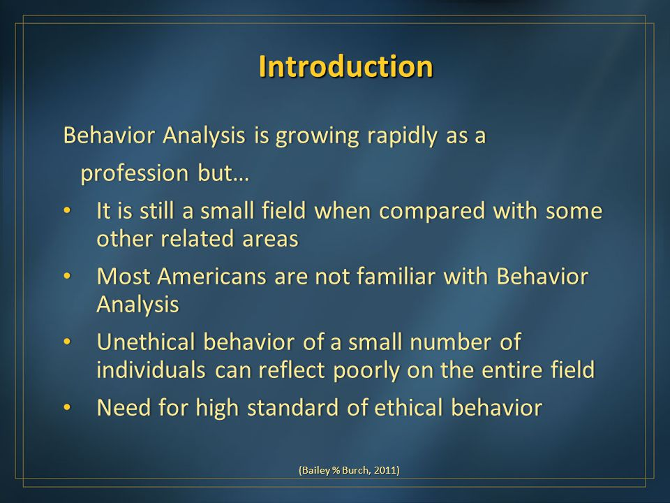 Introduction Behavior Analysis is growing rapidly as aBehavior Analysis is growing rapidly as a profession but… profession but… It is still a small field when compared with some other related areas It is still a small field when compared with some other related areas Most Americans are not familiar with Behavior Analysis Most Americans are not familiar with Behavior Analysis Unethical behavior of a small number of individuals can reflect poorly on the entire field Unethical behavior of a small number of individuals can reflect poorly on the entire field Need for high standard of ethical behavior Need for high standard of ethical behavior (Bailey % Burch, 2011)