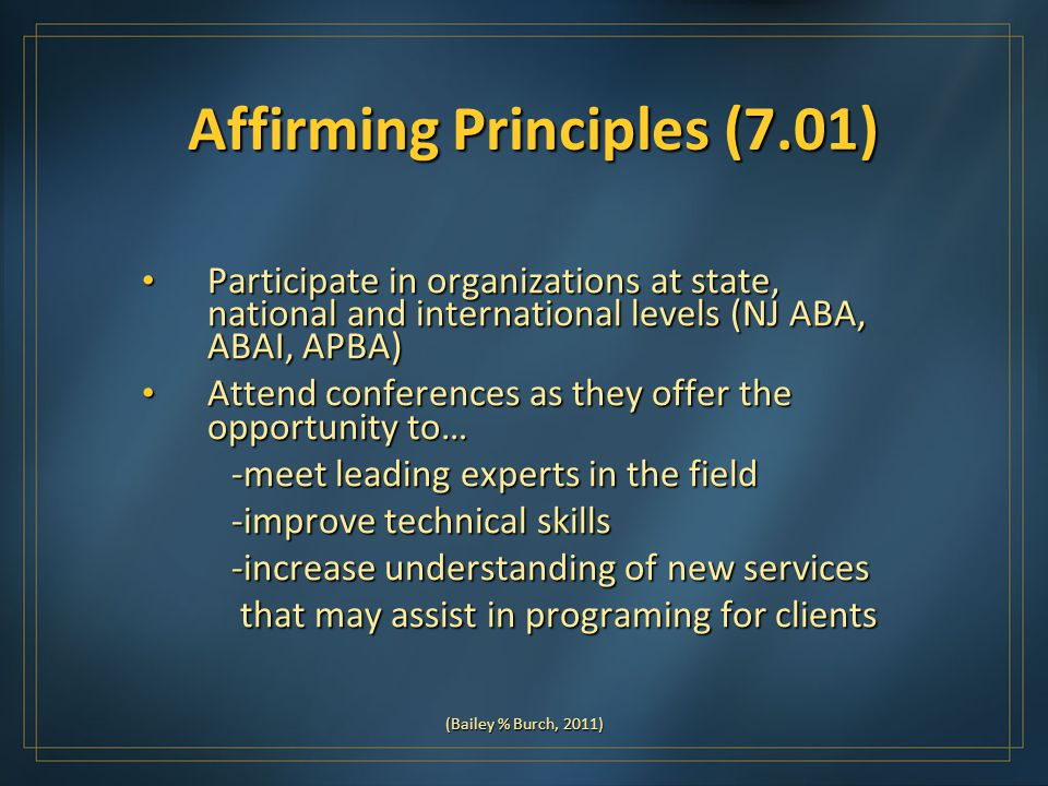 Affirming Principles (7.01) Participate in organizations at state, national and international levels (NJ ABA, ABAI, APBA) Participate in organizations at state, national and international levels (NJ ABA, ABAI, APBA) Attend conferences as they offer the opportunity to… Attend conferences as they offer the opportunity to… -meet leading experts in the field -meet leading experts in the field -improve technical skills -improve technical skills -increase understanding of new services -increase understanding of new services that may assist in programing for clients that may assist in programing for clients (Bailey % Burch, 2011)