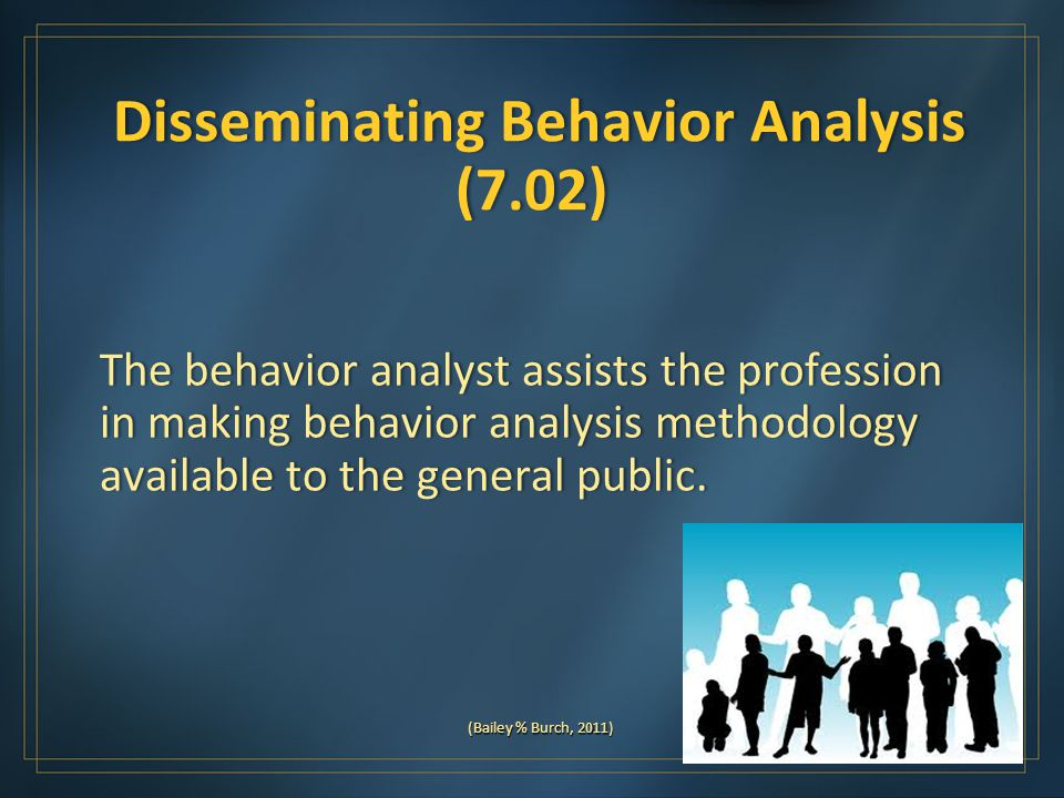 Disseminating Behavior Analysis (7.02) Disseminating Behavior Analysis (7.02) The behavior analyst assists the profession in making behavior analysis methodology available to the general public.