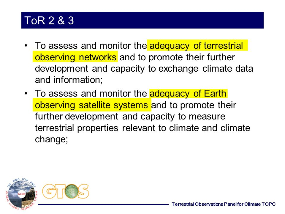 Terrestrial Observations Panel for Climate TOPC ToR 2 & 3 To assess and monitor the adequacy of terrestrial observing networks and to promote their further development and capacity to exchange climate data and information; To assess and monitor the adequacy of Earth observing satellite systems and to promote their further development and capacity to measure terrestrial properties relevant to climate and climate change;