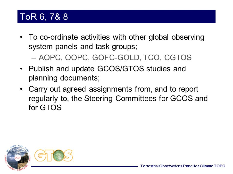 Terrestrial Observations Panel for Climate TOPC ToR 6, 7& 8 To co-ordinate activities with other global observing system panels and task groups; –AOPC, OOPC, GOFC-GOLD, TCO, CGTOS Publish and update GCOS/GTOS studies and planning documents; Carry out agreed assignments from, and to report regularly to, the Steering Committees for GCOS and for GTOS