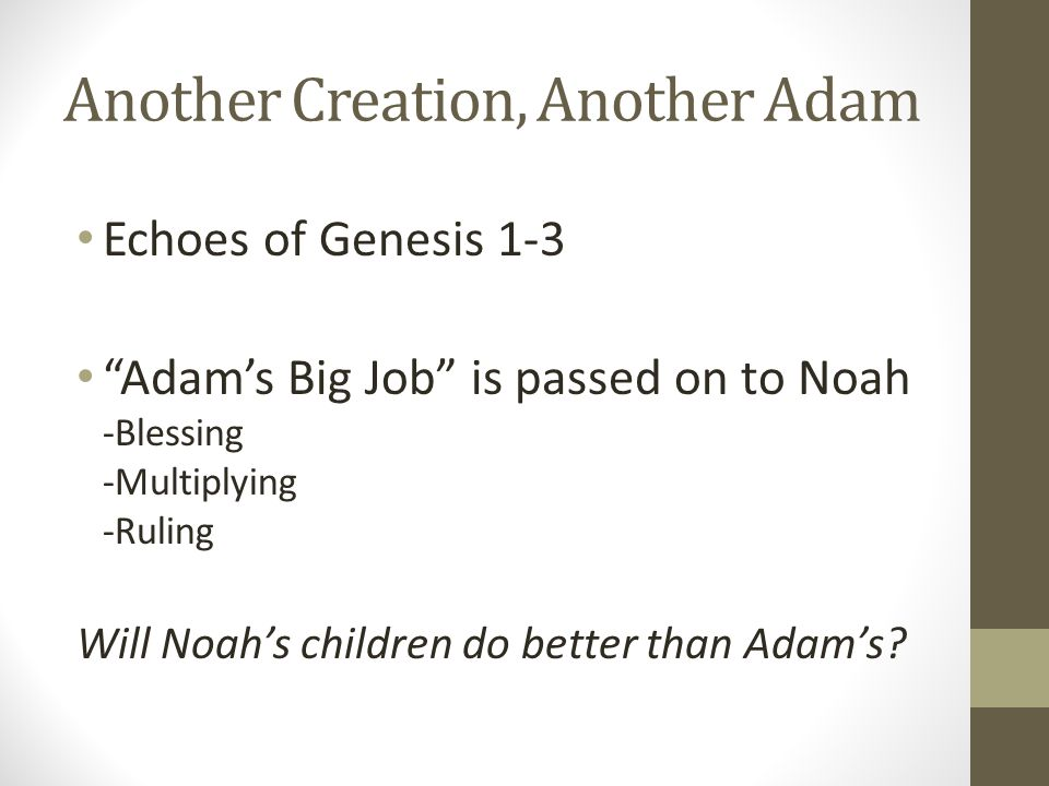 Another Creation, Another Adam Echoes of Genesis 1-3 Adams Big Job is passed on to Noah -Blessing -Multiplying -Ruling Will Noahs children do better than Adams