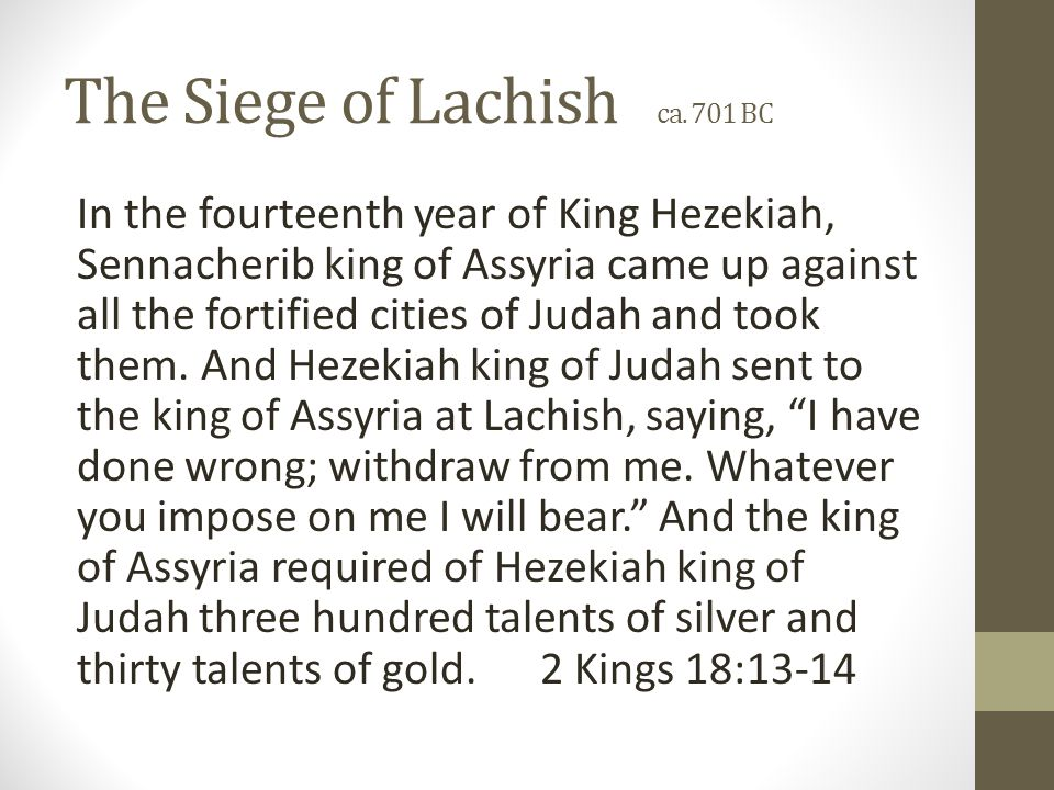 In the fourteenth year of King Hezekiah, Sennacherib king of Assyria came up against all the fortified cities of Judah and took them.