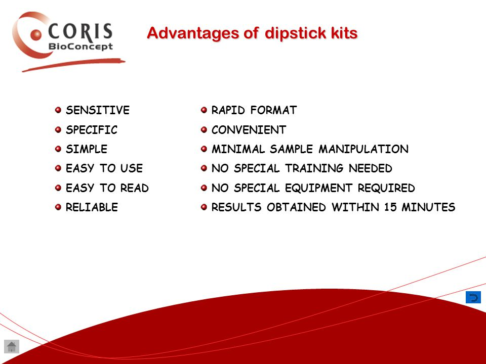Advantages of dipstick kits SENSITIVE SPECIFIC SIMPLE EASY TO USE EASY TO READ RELIABLE RAPID FORMAT CONVENIENT MINIMAL SAMPLE MANIPULATION NO SPECIAL