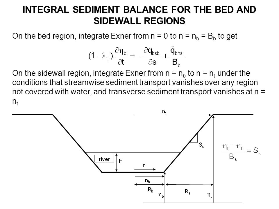 INTEGRAL SEDIMENT BALANCE FOR THE BED AND SIDEWALL REGIONS On the bed region, integrate Exner from n = 0 to n = n b = B b to get On the sidewall region, integrate Exner from n = n b to n = n t under the conditions that streamwise sediment transport vanishes over any region not covered with water, and transverse sediment transport vanishes at n = n t