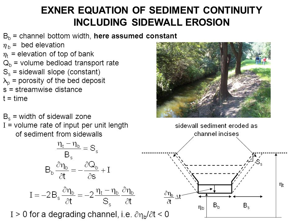 EXNER EQUATION OF SEDIMENT CONTINUITY INCLUDING SIDEWALL EROSION B b = channel bottom width, here assumed constant b = bed elevation t = elevation of top of bank Q b = volume bedload transport rate S s = sidewall slope (constant) p = porosity of the bed deposit s = streamwise distance t = time B s = width of sidewall zone = volume rate of input per unit length of sediment from sidewalls > 0 for a degrading channel, i.e.