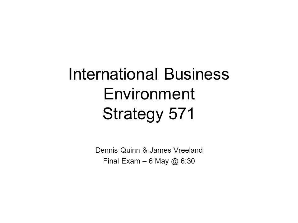 International Business Environment Strategy 571 Dennis Quinn & James Vreeland Final Exam – 6 May @ 6:30