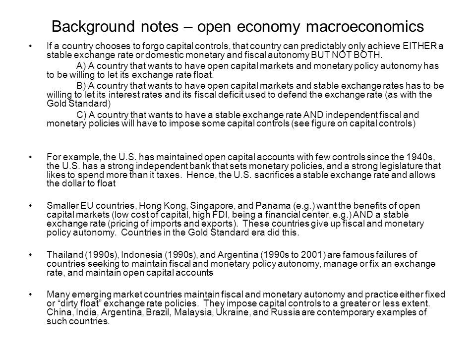 Background notes – open economy macroeconomics If a country chooses to forgo capital controls, that country can predictably only achieve EITHER a stable exchange rate or domestic monetary and fiscal autonomy BUT NOT BOTH.