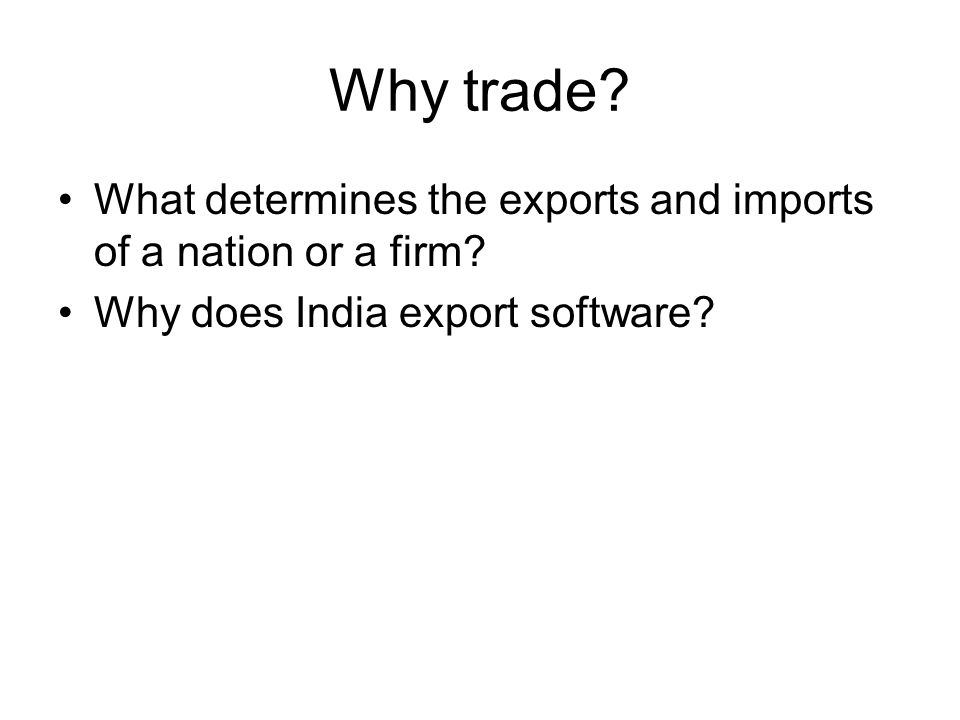 Why trade. What determines the exports and imports of a nation or a firm.