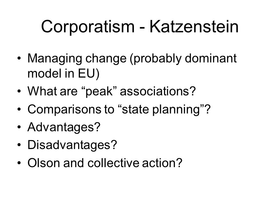 Corporatism - Katzenstein Managing change (probably dominant model in EU) What are peak associations.