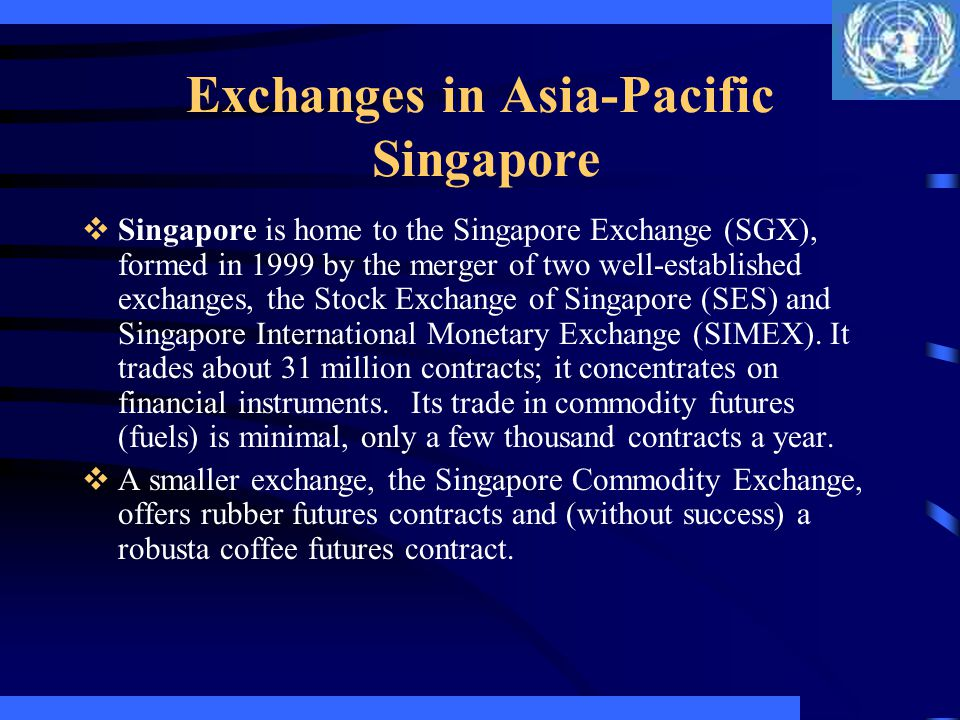 Exchanges in Asia-Pacific Singapore Singapore is home to the Singapore Exchange (SGX), formed in 1999 by the merger of two well-established exchanges,