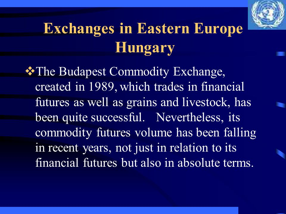 Exchanges in Eastern Europe Hungary The Budapest Commodity Exchange, created in 1989, which trades in financial futures as well as grains and livestoc