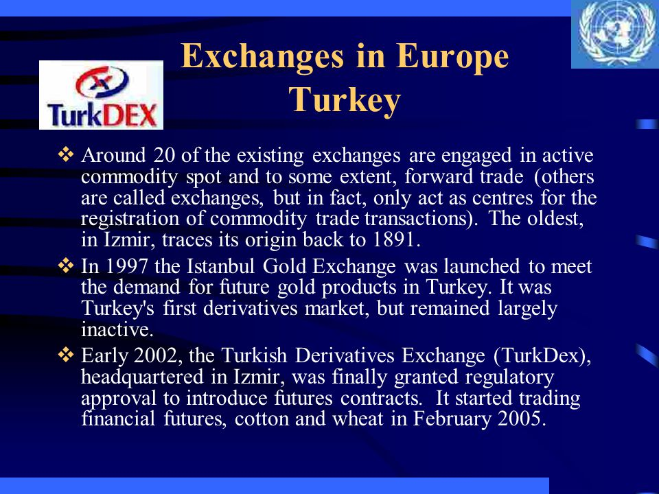 Exchanges in Europe Turkey Around 20 of the existing exchanges are engaged in active commodity spot and to some extent, forward trade (others are call