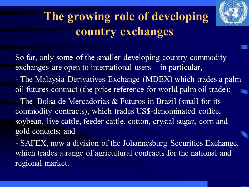The growing role of developing country exchanges Developing country exchanges trade many of the same commodities available on western exchanges (e.g., copper, rice, soybeans), but also many commodities unique to the country.