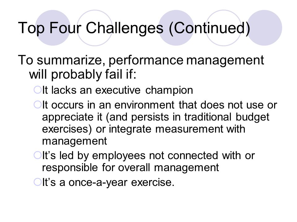 Top Four Challenges (Continued) To summarize, performance management will probably fail if: It lacks an executive champion It occurs in an environment that does not use or appreciate it (and persists in traditional budget exercises) or integrate measurement with management Its led by employees not connected with or responsible for overall management Its a once-a-year exercise.