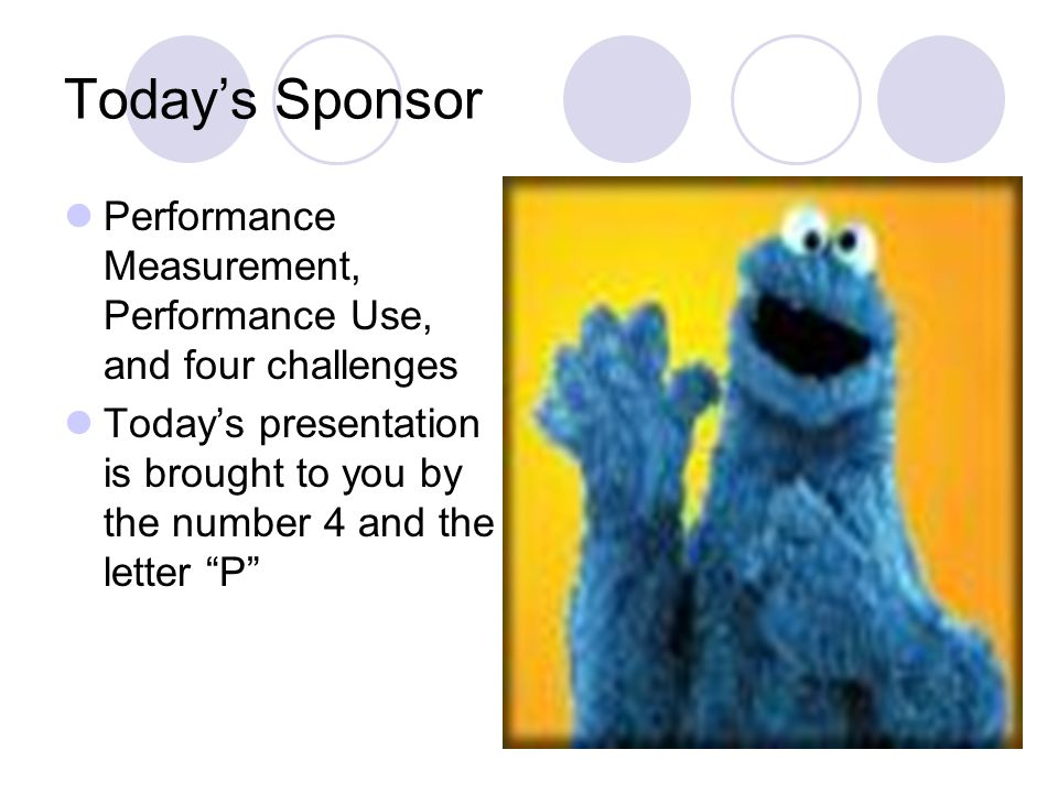 Todays Sponsor Performance Measurement, Performance Use, and four challenges Todays presentation is brought to you by the number 4 and the letter P