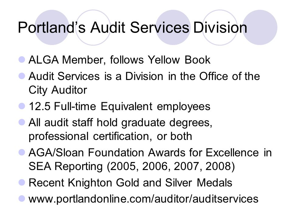 Portlands Audit Services Division ALGA Member, follows Yellow Book Audit Services is a Division in the Office of the City Auditor 12.5 Full-time Equivalent employees All audit staff hold graduate degrees, professional certification, or both AGA/Sloan Foundation Awards for Excellence in SEA Reporting (2005, 2006, 2007, 2008) Recent Knighton Gold and Silver Medals www.portlandonline.com/auditor/auditservices