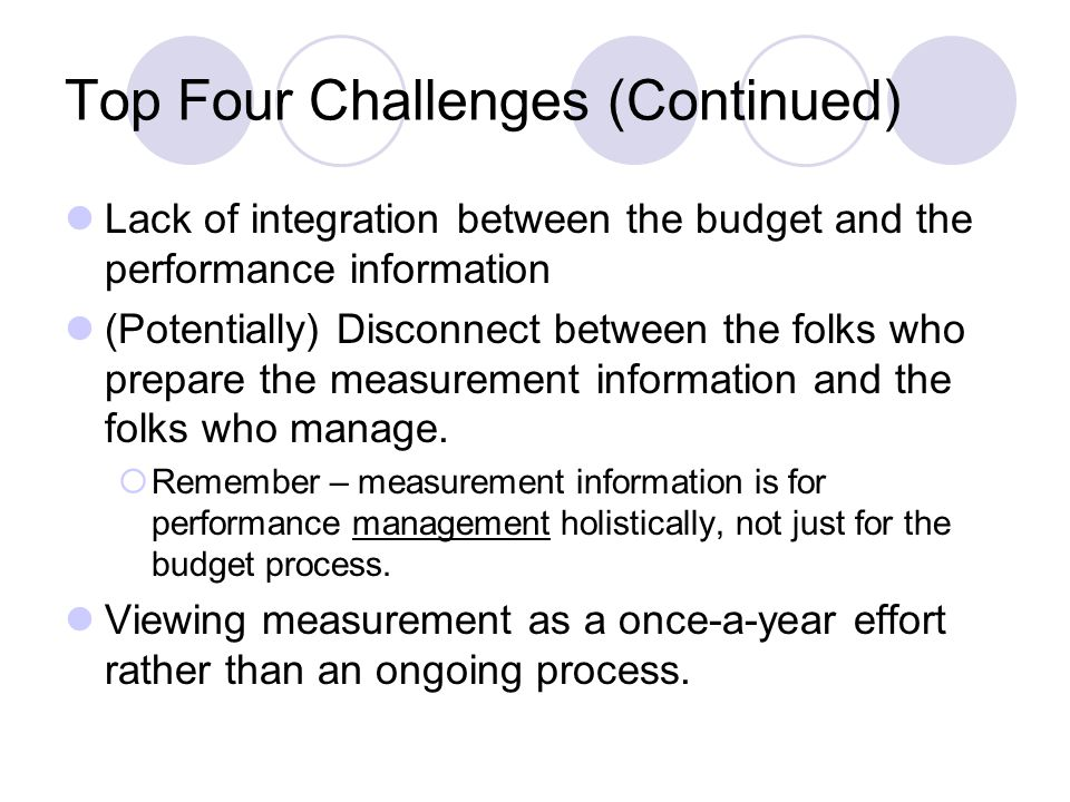 Top Four Challenges (Continued) Lack of integration between the budget and the performance information (Potentially) Disconnect between the folks who prepare the measurement information and the folks who manage.