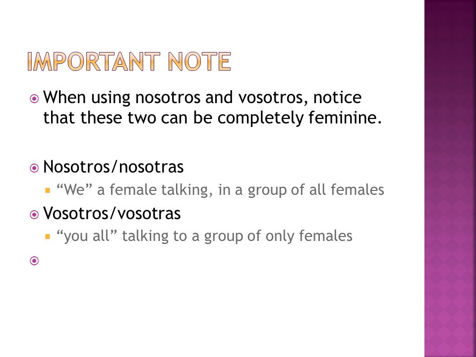 When using nosotros and vosotros, notice that these two can be completely feminine.