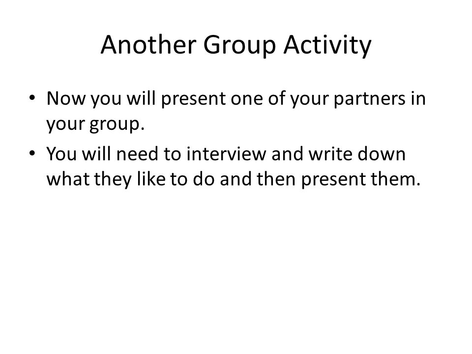 Another Group Activity Now you will present one of your partners in your group. You will need to interview and write down what they like to do and the