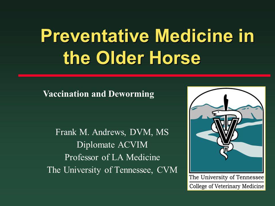 Preventative Medicine in the Older Horse Preventative Medicine in the Older Horse Frank M. Andrews, DVM, MS Diplomate ACVIM Professor of LA Medicine T