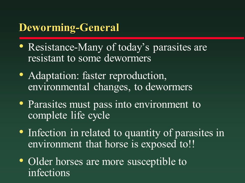 Deworming-General Resistance-Many of todays parasites are resistant to some dewormers Adaptation: faster reproduction, environmental changes, to dewor