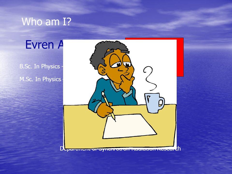 Who am I. Evren ATAMAN Since 1 October 2006 (154 days) B.Sc.