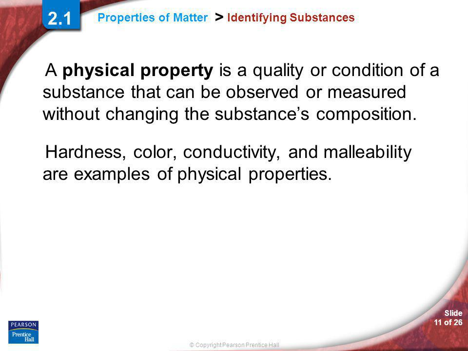 Slide 11 of 26 © Copyright Pearson Prentice Hall Properties of Matter > Identifying Substances A physical property is a quality or condition of a substance that can be observed or measured without changing the substances composition.