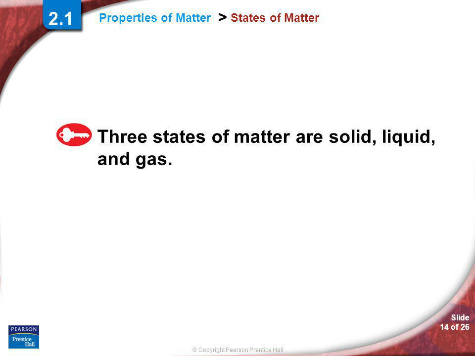 © Copyright Pearson Prentice Hall Slide 14 of 26 Properties of Matter > States of Matter Three states of matter are solid, liquid, and gas.