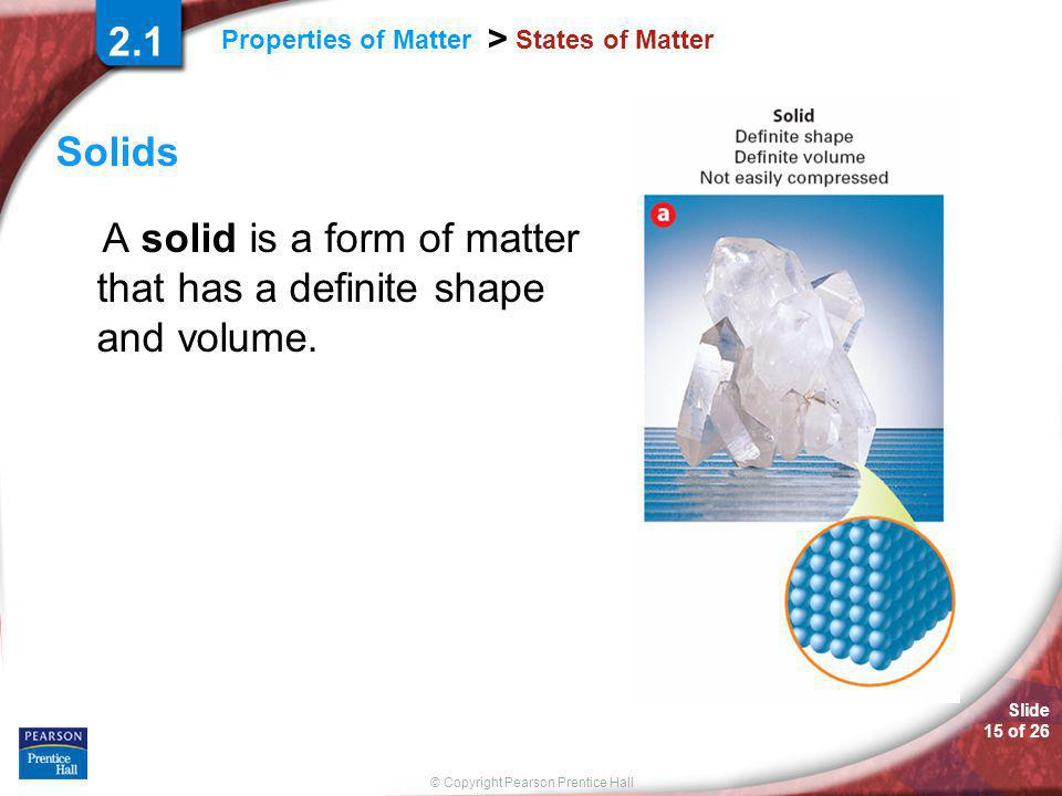 Slide 15 of 26 © Copyright Pearson Prentice Hall Properties of Matter > States of Matter Solids A solid is a form of matter that has a definite shape and volume.