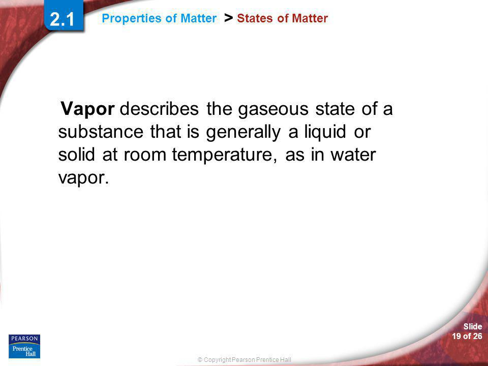 Slide 19 of 26 © Copyright Pearson Prentice Hall Properties of Matter > States of Matter Vapor describes the gaseous state of a substance that is generally a liquid or solid at room temperature, as in water vapor.