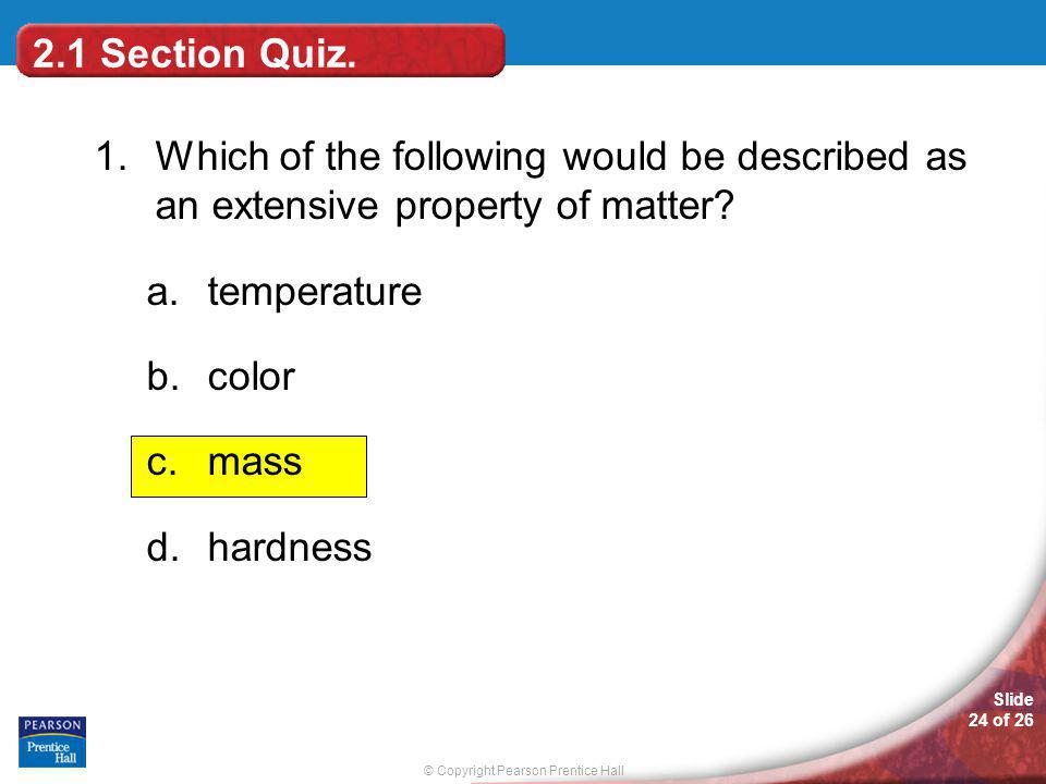 © Copyright Pearson Prentice Hall Slide 24 of 26 1.Which of the following would be described as an extensive property of matter.