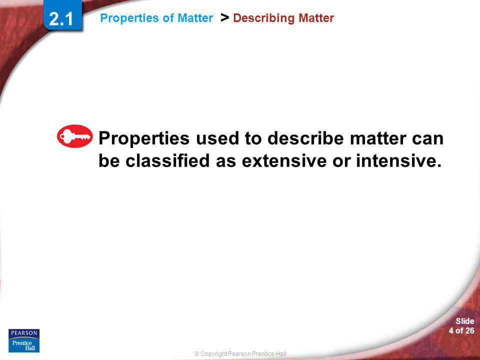 © Copyright Pearson Prentice Hall Slide 4 of 26 Properties of Matter > Describing Matter Properties used to describe matter can be classified as extensive or intensive.