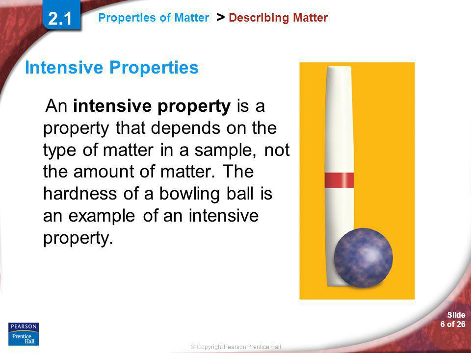 Slide 6 of 26 © Copyright Pearson Prentice Hall Properties of Matter > Describing Matter Intensive Properties An intensive property is a property that depends on the type of matter in a sample, not the amount of matter.