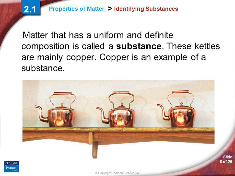 Slide 8 of 26 © Copyright Pearson Prentice Hall Properties of Matter > Identifying Substances Matter that has a uniform and definite composition is called a substance.