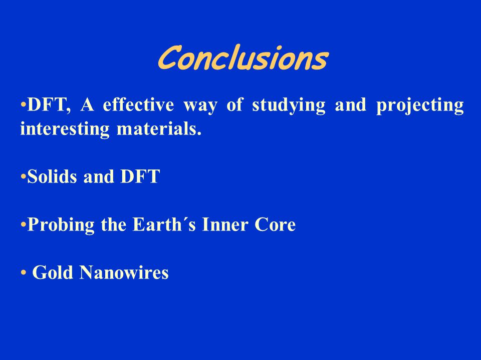 Conclusions DFT, A effective way of studying and projecting interesting materials. Solids and DFT Probing the Earth´s Inner Core Gold Nanowires