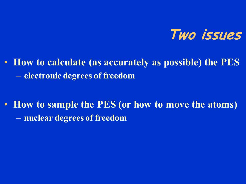 Two issues How to calculate (as accurately as possible) the PES –electronic degrees of freedom How to sample the PES (or how to move the atoms) –nucle