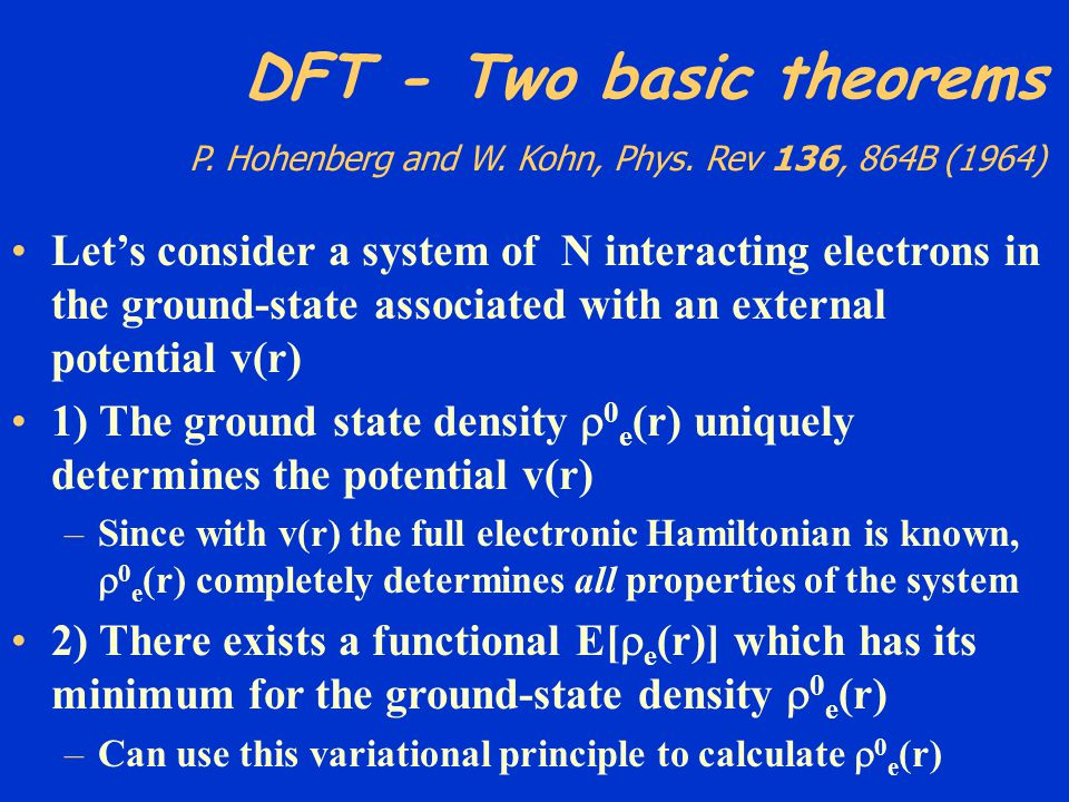 DFT - Two basic theorems P. Hohenberg and W. Kohn, Phys. Rev 136, 864B (1964) Lets consider a system of N interacting electrons in the ground-state as